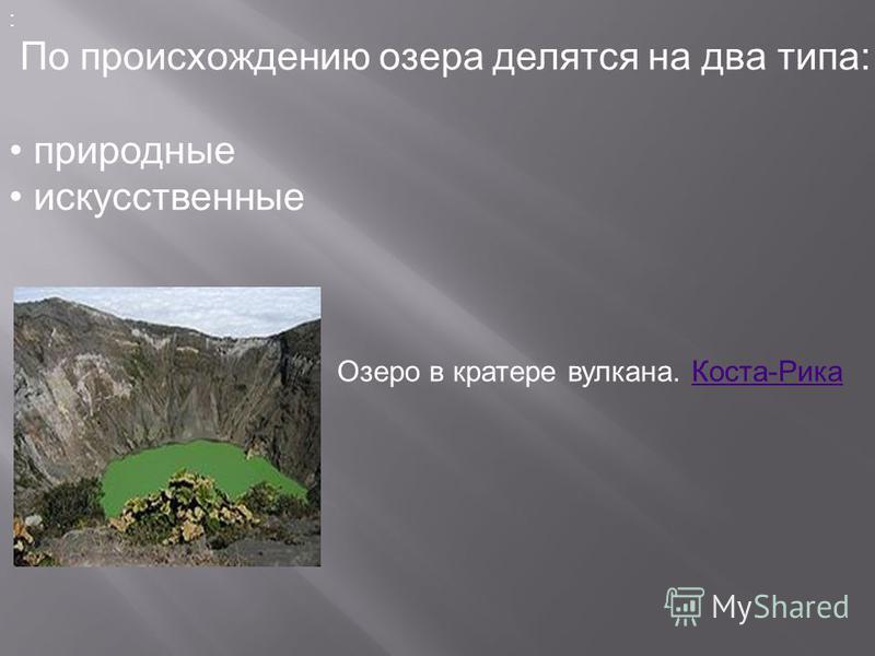 : По происхождению озера делятся на два типа: природные искусственные Озеро в кратере вулкана. Коста-Рика Коста-Рика