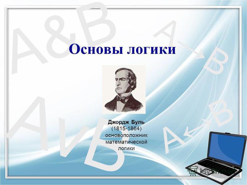 AB AvB A&B Основы логики Джордж Буль (1815-1864) основоположник математической логики AB