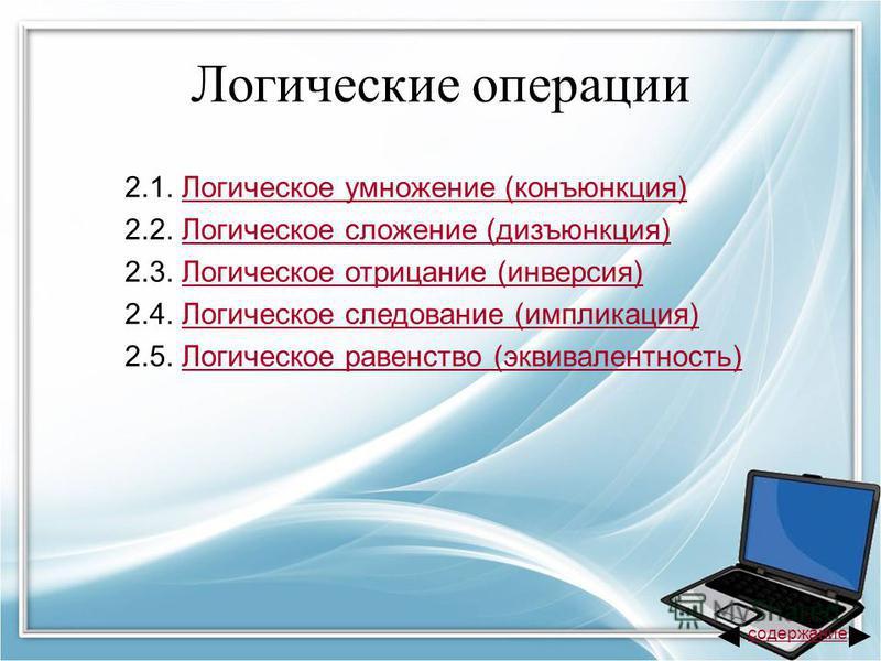 Логические операции 2.1. Логическое умножение (конъюнкция)Логическое умножение (конъюнкция) 2.2. Логическое сложение (дизъюнкция)Логическое сложение (дизъюнкция) 2.3. Логическое отрицание (инверсия)Логическое отрицание (инверсия) 2.4. Логическое след