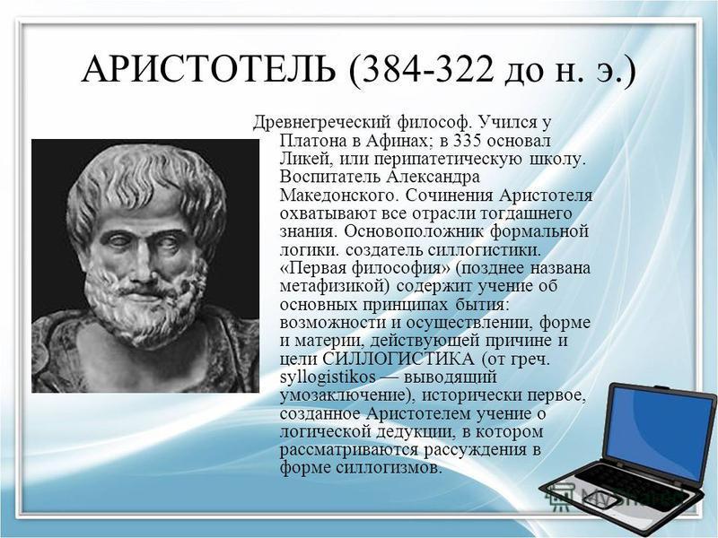 АРИСТОТЕЛЬ (384-322 до н. э.) Древнегреческий философ. Учился у Платона в Афинах; в 335 основал Ликей, или перипатетическую школу. Воспитатель Александра Македонского. Сочинения Аристотеля охватывают все отрасли тогдашнего знания. Основоположник форм