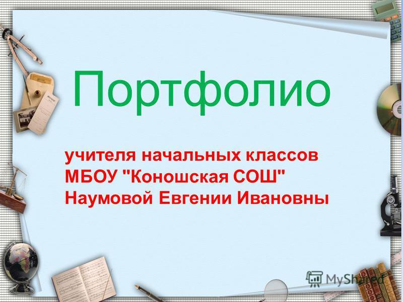 Портфолио учителя начальных классов МБОУ Коношская СОШ Наумовой Евгении Ивановны