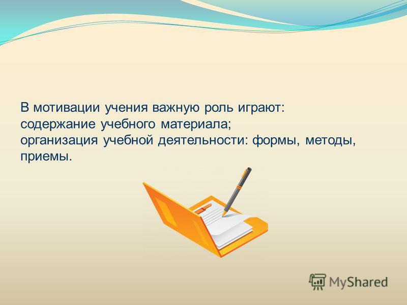 В мотивации учения важную роль играют: содержание учебного материала; организация учебной деятельности: формы, методы, приемы.