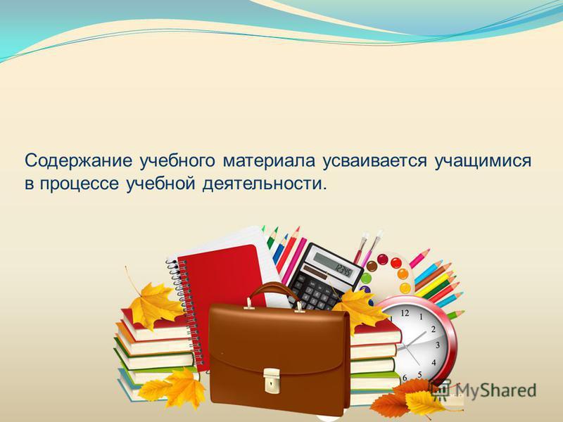 Содержание учебного материала усваивается учащимися в процессе учебной деятельности.