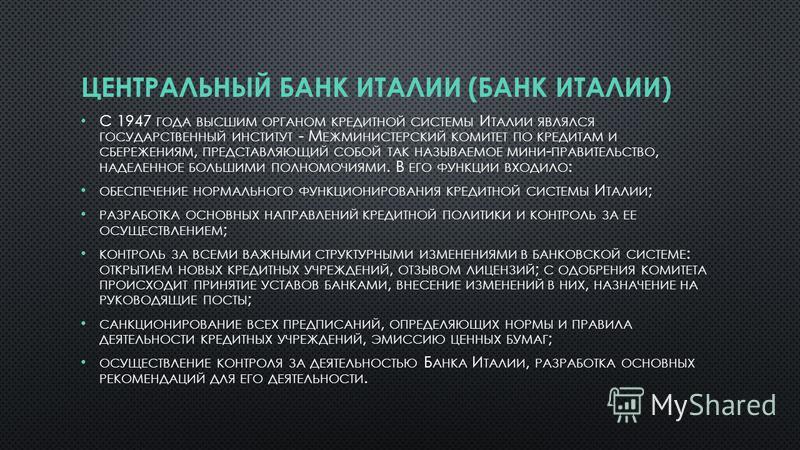 ЦЕНТРАЛЬНЫЙ БАНК ИТАЛИИ (БАНК ИТАЛИИ) С 1947 ГОДА ВЫСШИМ ОРГАНОМ КРЕДИТНОЙ СИСТЕМЫ И ТАЛИИ ЯВЛЯЛСЯ ГОСУДАРСТВЕННЫЙ ИНСТИТУТ - М ЕЖМИНИСТЕРСКИЙ КОМИТЕТ ПО КРЕДИТАМ И СБЕРЕЖЕНИЯМ, ПРЕДСТАВЛЯЮЩИЙ СОБОЙ ТАК НАЗЫВАЕМОЕ МИНИ - ПРАВИТЕЛЬСТВО, НАДЕЛЕННОЕ БОЛ