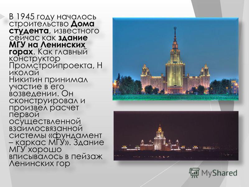 В 1945 году началось строительство Дома студента, известного сейчас как здание МГУ на Ленинских горах. Как главный конструктор Промстройпроекта, Н иколай Никитин принимал участие в его возведении. Он сконструировал и произвел расчет первой осуществле