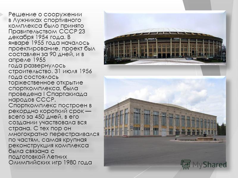 Решение о сооружении в Лужниках спортивного комплекса было принято Правительством СССР 23 декабря 1954 года. В январе 1955 года началось проектирование, проект был составлен за 90 дней, и в апреле 1955 года развернулось строительство. 31 июля 1956 го