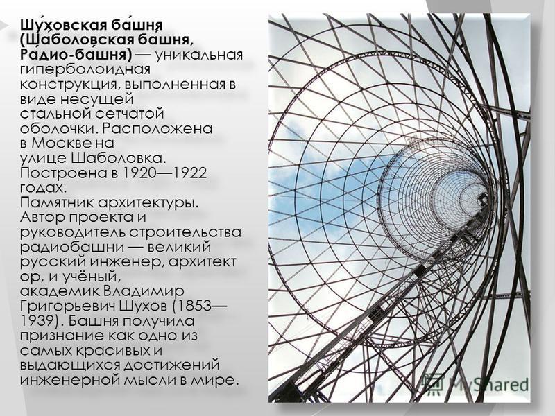 Шуховская башня (Шаболовская башня, Радио-башня) уникальная гиперболоидная конструкция, выполненная в виде несущей стальной сетчатой оболочки. Расположена в Москве на улице Шаболовка. Построена в 19201922 годах. Памятник архитектуры. Автор проекта и