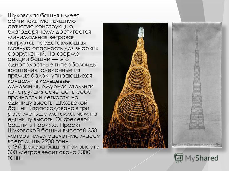 Шуховская башня имеет оригинальную изящную сетчатую конструкцию, благодаря чему достигается минимальная ветровая нагрузка, представляющая главную опасность для высоких сооружений. По форме секции башни это однополостные гиперболоиды вращения, сделанн
