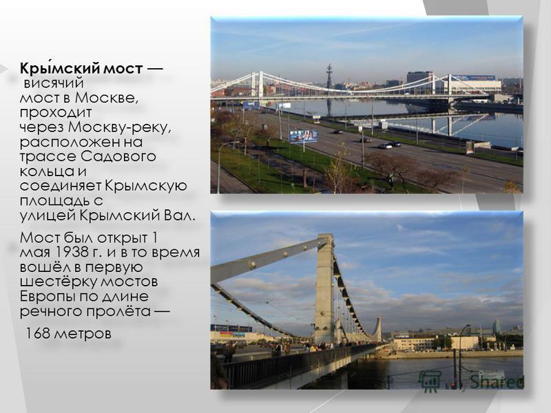 Крымский мост висячий мост в Москве, проходит через Москву-реку, расположен на трассе Садового кольца и соединяет Крымскую площадь с улицей Крымский Вал. Мост был открыт 1 мая 1938 г. и в то время вошёл в первую шестёрку мостов Европы по длине речног