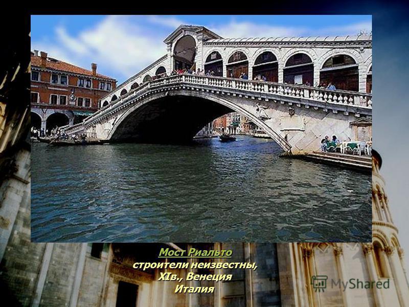 Мост Риальто Мост Риальто строители неизвестны, XIв., Венеция Италия Мост Риальто