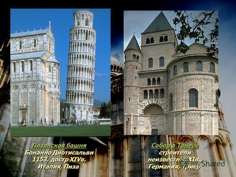 Пизанская башня Пизанская башня Бонанно Диотисальви 1153, до стр XIVв. Италия, Пиза Пизанская башня Собор в Триере Собор в Триере строители неизвестны, XIв., Германия, Триер Собор в Триере