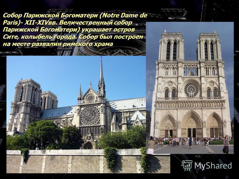 Собор Парижской Богоматери (Notre Dame de Paris)- XII-XIVвв. Величественный собор Парижской Богоматери) украшает остров Сите, колыбель города. Собор был построен на месте развалин римского храма