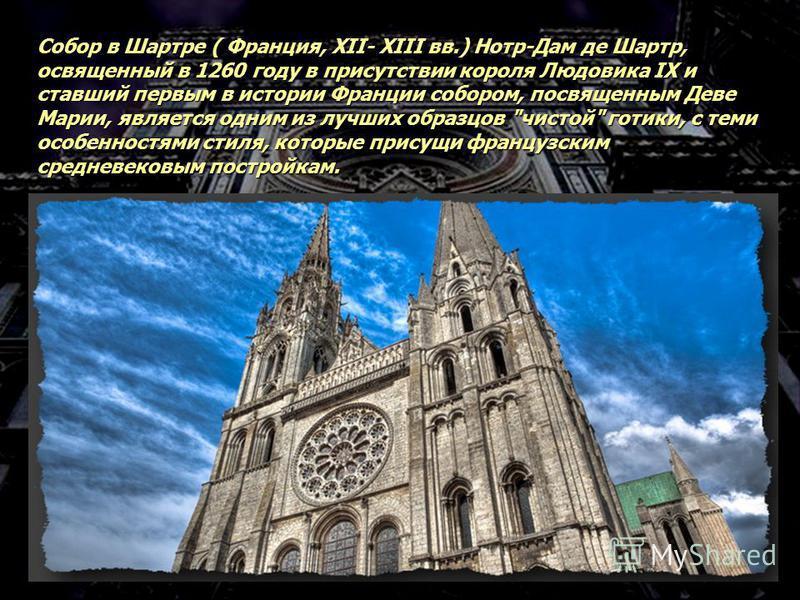 Собор в Шартре ( Франция, XII- XIII вв.) Нотр-Дам де Шартр, освященный в 1260 году в присутствии короля Людовика IX и ставший первым в истории Франции собором, посвященным Деве Марии, является одним из лучших образцов