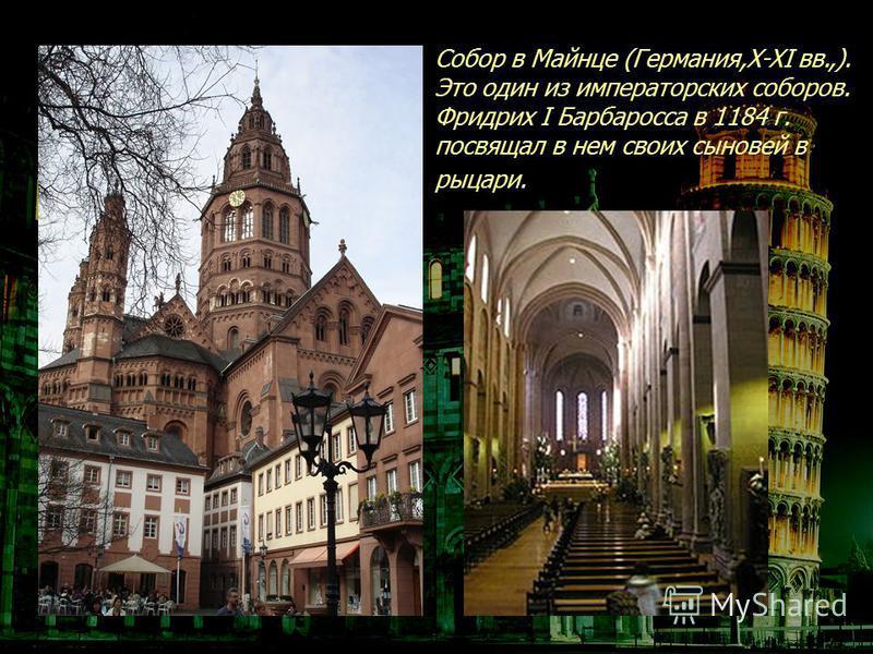 Собор в Майнце (Германия,X-XI вв.,). Это один из императорских соборов. Фридрих I Барбаросса в 1184 г. посвящал в нем своих сыновей в рыцари.