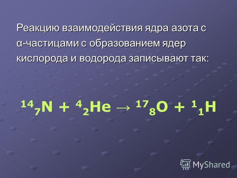 Реакцию взаимодействия ядра азота с α-частицами с образованием ядер кислорода и водорода записывают так: 14 7 N + 4 2 He 17 8 O + 1 1 H