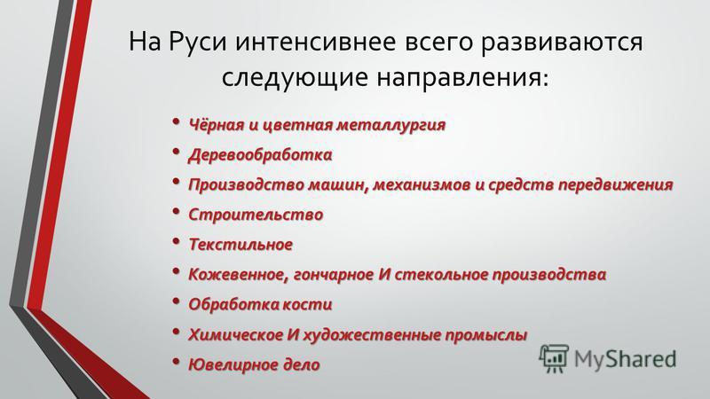 На Руси интенсивнее всего развиваются следующие направления: Чёрная и цветная металлургия Чёрная и цветная металлургия Деревообработка Деревообработка Производство машин, механизмов и средств передвижения Производство машин, механизмов и средств пере
