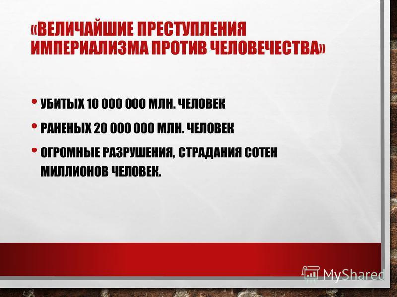 «ВЕЛИЧАЙШИЕ ПРЕСТУПЛЕНИЯ ИМПЕРИАЛИЗМА ПРОТИВ ЧЕЛОВЕЧЕСТВА» УБИТЫХ 10 000 000 МЛН. ЧЕЛОВЕК РАНЕНЫХ 20 000 000 МЛН. ЧЕЛОВЕК ОГРОМНЫЕ РАЗРУШЕНИЯ, СТРАДАНИЯ СОТЕН МИЛЛИОНОВ ЧЕЛОВЕК.