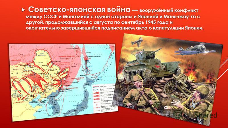 Советско-японская война вооружённый конфликт между СССР и Монголией с одной стороны и Японией и Маньчжоу-го с другой, продолжавшийся с августа по сентябрь 1945 года и окончательно завершившийся подписанием акта о капитуляции Японии. Советско-японская