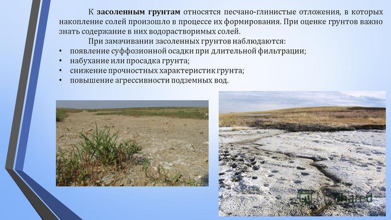 К засоленным грунтам относятся песчано - глинистые отложения, в которых накопление солей произошло в процессе их формирования. При оценке грунтов важно знать содержание в них водорастворимых солей. При замачивании засоленных грунтов наблюдаются : поя