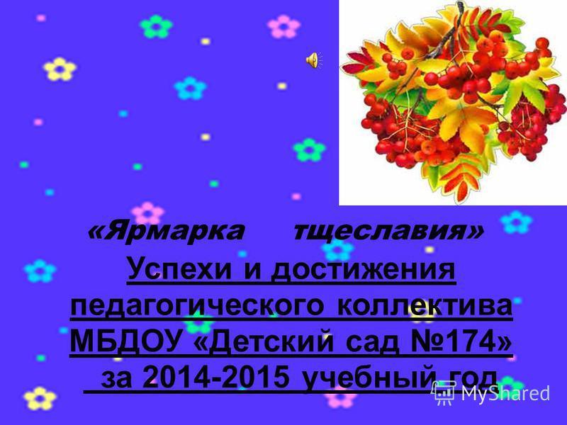 Успехи и достижения педагогического коллектива МБДОУ «Детский сад 174» за 2014-2015 учебный год «Ярмарка тщеславия»