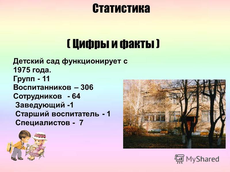 ( Цифры и факты ) Детский сад функционирует с 1975 года. Групп - 11 Воспитанников – 306 Сотрудников - 64 Заведующий -1 Старший воспитатель - 1 Специалистов - 7 Статистика