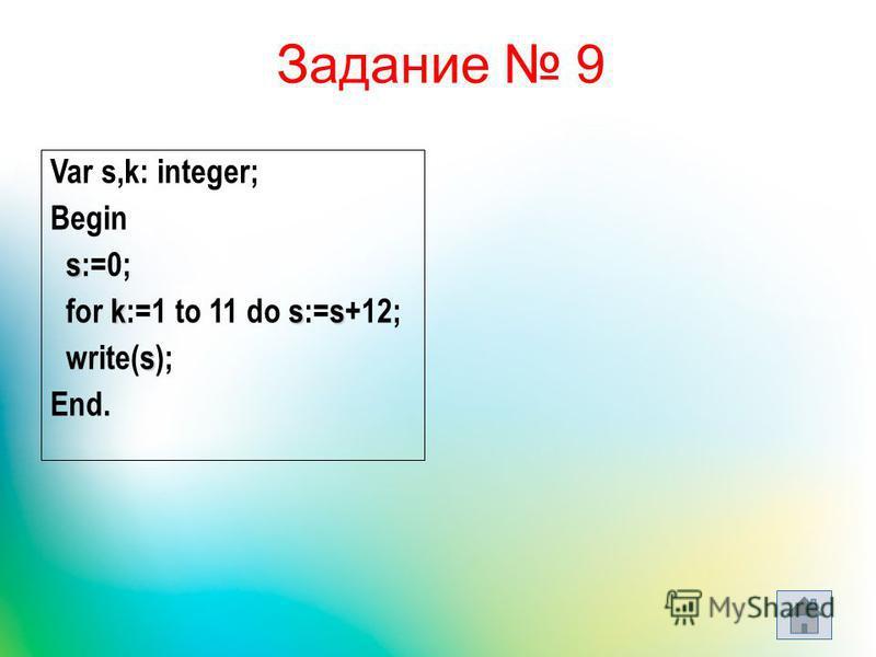 Задание 9 Var s,k: integer; Begin s s:=0; kss for k:=1 to 11 do s:=s+12; s write(s); End.
