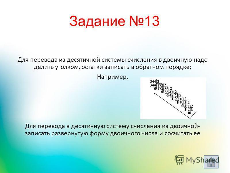 Для перевода из десятичной системы счисления в двоичную надо делить уголком, остатки записать в обратном порядке; Например, Для перевода в десятичную систему счисления из двоичной- записать развернутую форму двоичного числа и сосчитать ее Задание 13