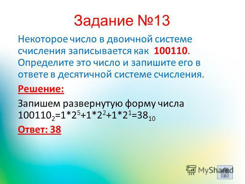 Некоторое число в двоичной системе счисления записывается как 100110. Определите это число и запишите его в ответе в десятичной системе счисления. Решение: Запишем развернутую форму числа 100110 2 =1*2 5 +1*2 2 +1*2 1 =38 10 Ответ: 38 Задание 13