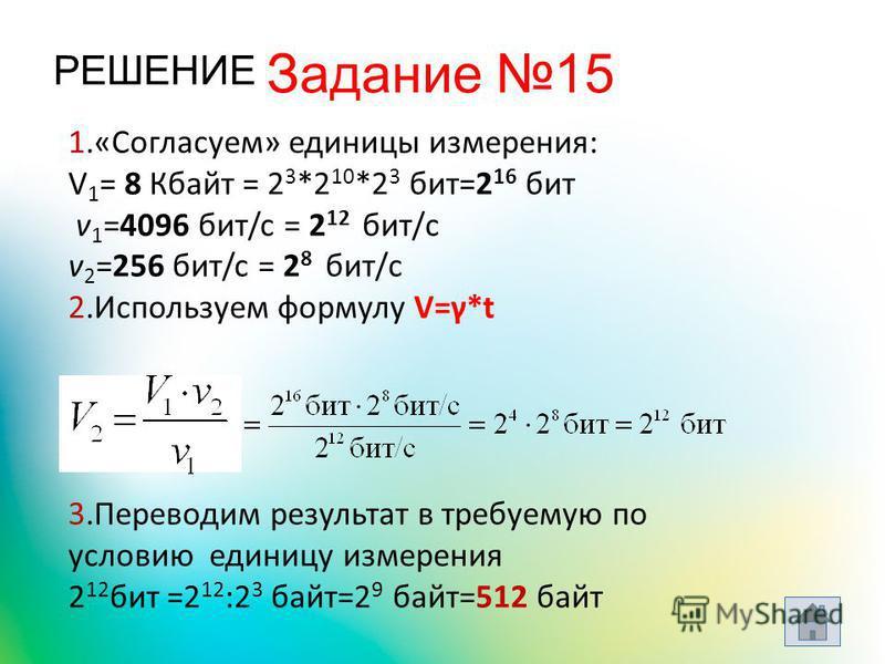 РЕШЕНИЕ 1.«Согласуем» единицы измерения: V 1 = 8 Кбайт = 2 3 *2 10 *2 3 бит=2 16 бит v 1 =4096 бит/c = 2 12 бит/с v 2 =256 бит/c = 2 8 бит/с 2. Используем формулу V=γ*t 3. Переводим результат в требуемую по условию единицу измерения 2 12 бит =2 12 :2