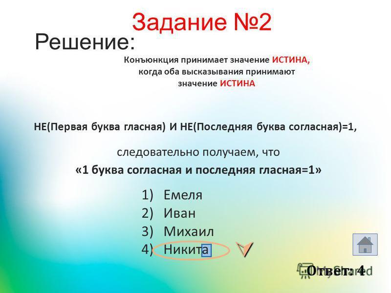 Решение: НЕ(Первая буква гласная) И НЕ(Последняя буква согласная)=1, 1)Емеля 2)Иван 3)Михаил 4)Никита Конъюнкция принимает значение ИСТИНА, когда оба высказывания принимают значение ИСТИНА Ответ: 4 следовательно получаем, что «1 буква согласная и пос