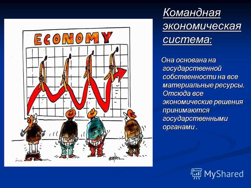 Командная экономическая система : Командная экономическая система : Она основана на государственной собственности на все материальные ресурсы. Отсюда все экономические решения принимаются государственными органами. Она основана на государственной соб