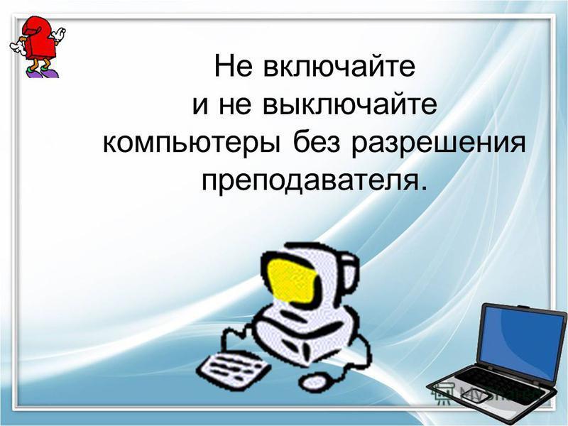 Не включайте и не выключайте компьютеры без разрешения преподавателя.