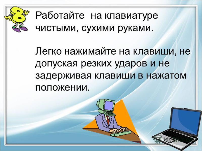 Работайте на клавиатуре чистыми, сухими руками. Легко нажимайте на клавиши, не допуская резких ударов и не задерживая клавиши в нажатом положении.