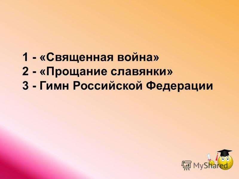 1 - «Священная война» 2 - «Прощание славянки» 3 - Гимн Российской Федерации
