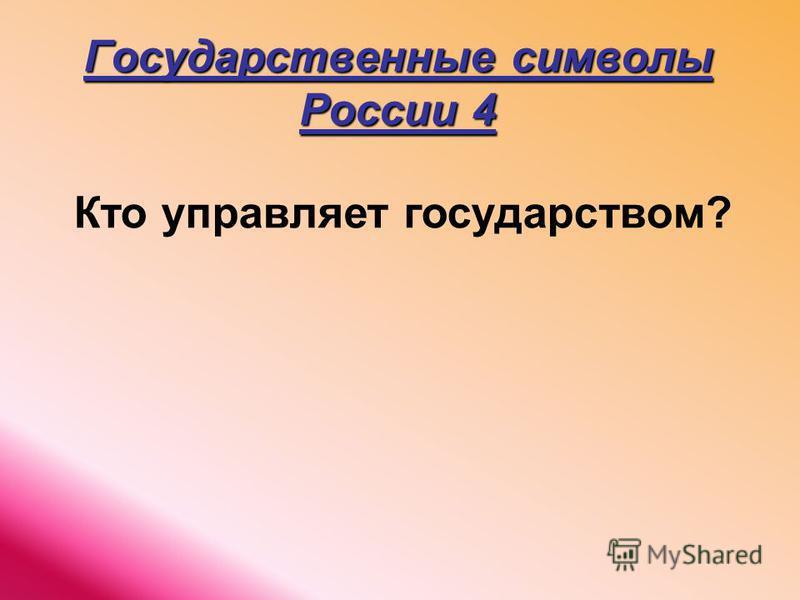 Государственные символы России 4 Кто управляет государством?