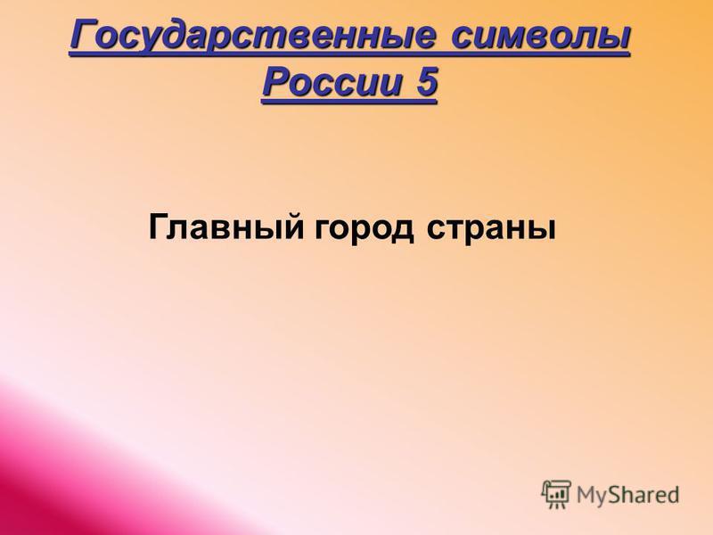 Государственные символы России 5 Главный город страны
