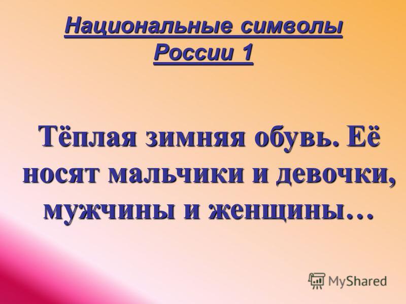 Национальные символы России 1 Тёплая зимняя обувь. Её носят мальчики и девочки, мужчины и женщины…
