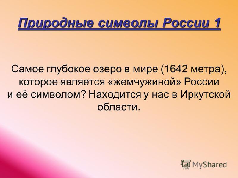 Природные символы России 1 Самое глубокое озеро в мире (1642 метра), которое является «жемчужиной» России и её символом? Находится у нас в Иркутской области.