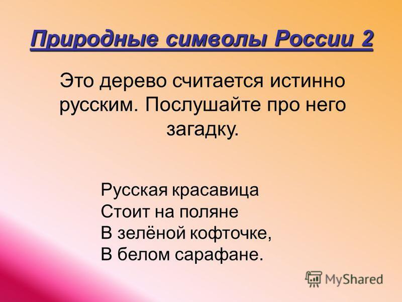 Природные символы России 2 Это дерево считается истинно русским. Послушайте про него загадку. Русская красавица Стоит на поляне В зелёной кофточке, В белом сарафане.