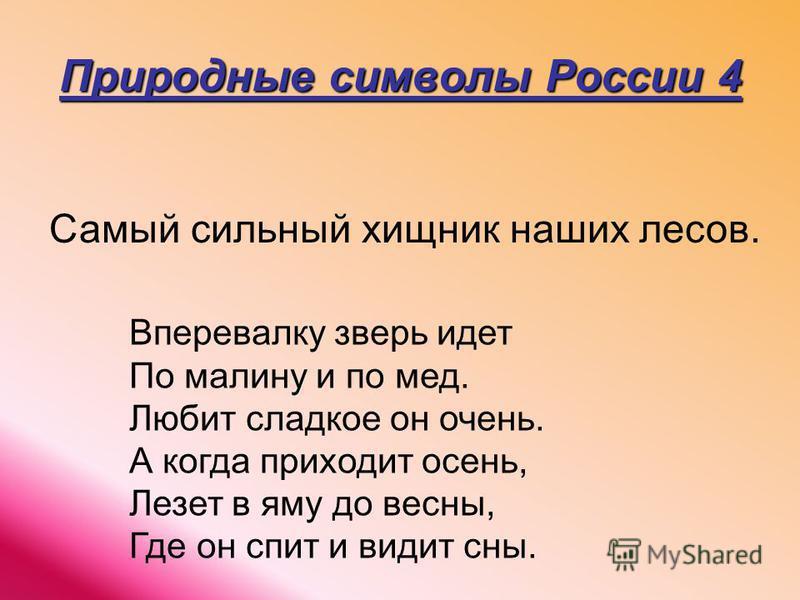 Природные символы России 4 Самый сильный хищник наших лесов. Вперевалку зверь идет По малину и по мед. Любит сладкое он очень. А когда приходит осень, Лезет в яму до весны, Где он спит и видит сны.