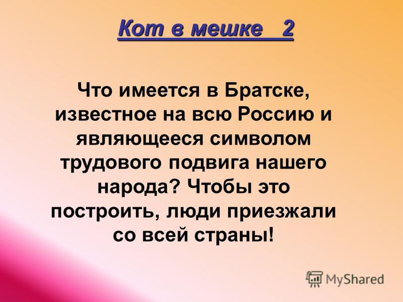 Кот в мешке 2 Что имеется в Братске, известное на всю Россию и являющееся символом трудового подвига нашего народа? Чтобы это построить, люди приезжали со всей страны!