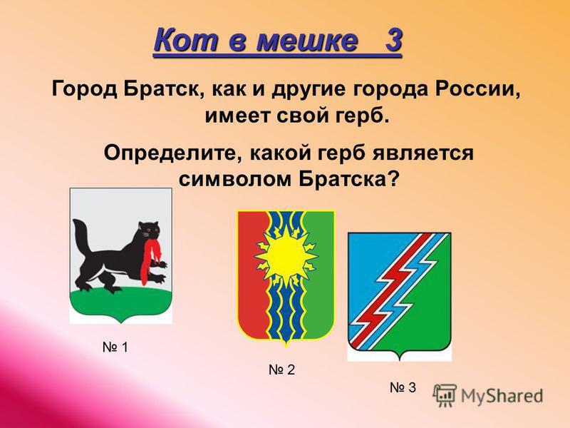 Кот в мешке 3 Город Братск, как и другие города России, имеет свой герб. Определите, какой герб является символом Братска? 1 2 3