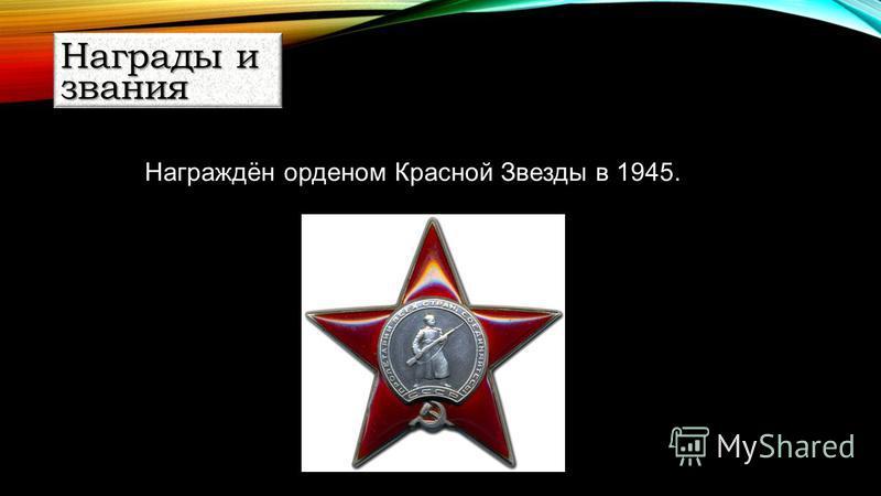 Награждён орденом Красной Звезды в 1945. Награды и звания