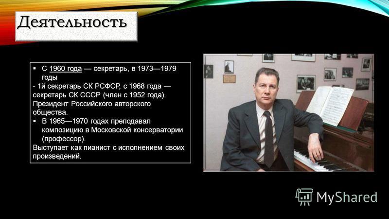 С 1960 года секретарь, в 19731979 годы - 1 й секретарь СК РСФСР, с 1968 года секретарь СК СССР (член с 1952 года). Президент Российского авторского общества. В 19651970 годах преподавал композицию в Московской консерватории (профессор). Выступает как