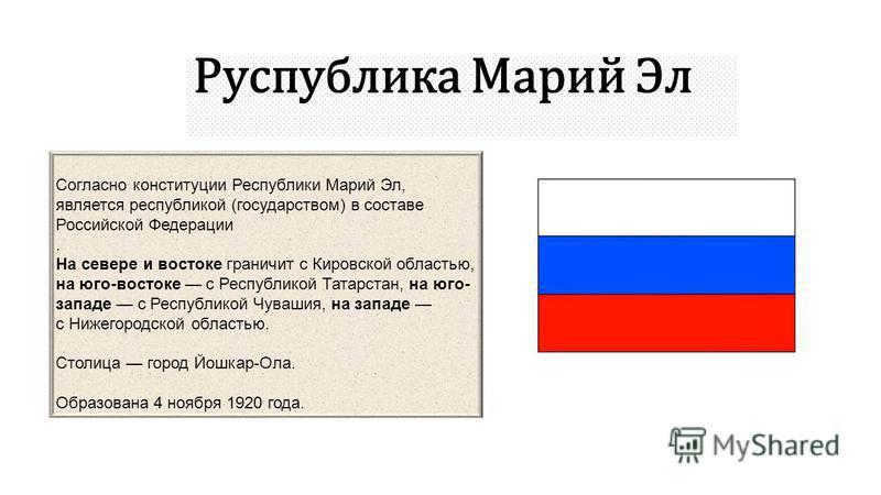 Согласно конституции Республики Марий Эл, является республикой (государством) в составе Российской Федерации. На севере и востоке граничит с Кировской областью, на юго-востоке с Республикой Татарстан, на юго- западе с Республикой Чувашия, на западе с