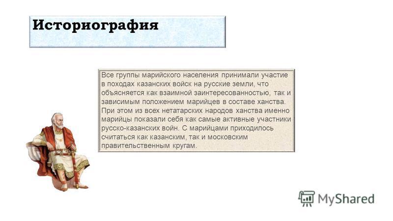 Все группы марийского населения принимали участие в походах казанских войск на русские земли, что объясняется как взаимной заинтересованностью, так и зависимым положением марийцев в составе ханства. При этом из всех нетатарских народов ханства именно