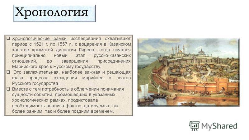 Хронологические рамки исследования охватывают период с 1521 г. по 1557 г., с воцарения в Казанском ханстве крымской династии Гиреев, когда начался принципиально новый этап русско-казанских отношений, до завершения присоединения Марийского края к Русс