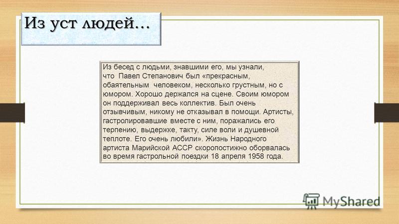 Из бесед с людьми, знавшими его, мы узнали, что Павел Степанович был «прекрасным, обаятельным человеком, несколько грустным, но с юмором. Хорошо держался на сцене. Своим юмором он поддерживал весь коллектив. Был очень отзывчивым, никому не отказывал