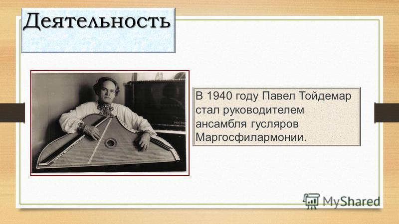 В 1940 году Павел Тойдемар стал руководителем ансамбля гусляров Маргосфилармонии. Деятельность