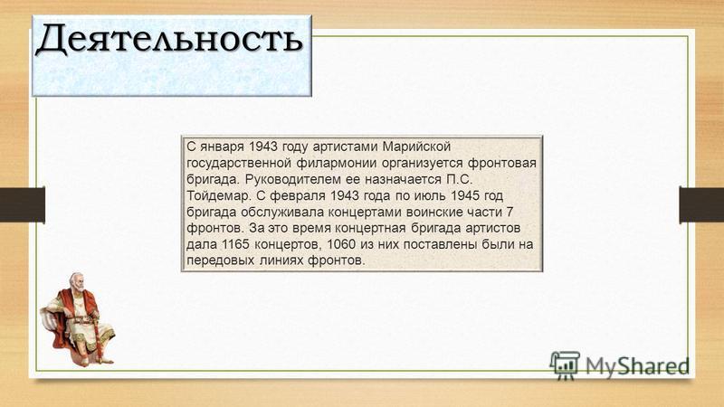 С января 1943 году артистами Марийской государственной филармонии организуется фронтовая бригада. Руководителем ее назначается П.С. Тойдемар. С февраля 1943 года по июль 1945 год бригада обслуживала концертами воинские части 7 фронтов. За это время к
